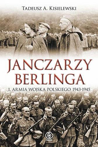 Janczarzy Berlinga. 1. Armia Wojska Polskiego 1943-1945 - Tadeusz A. Kisielewski