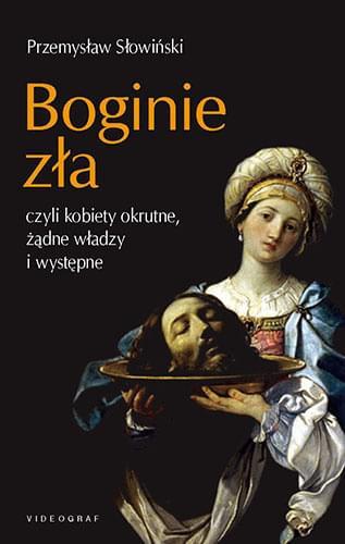 Boginie zła, czyli kobiety okrutne, żądne władzy i występne - Przemysław Słowimński